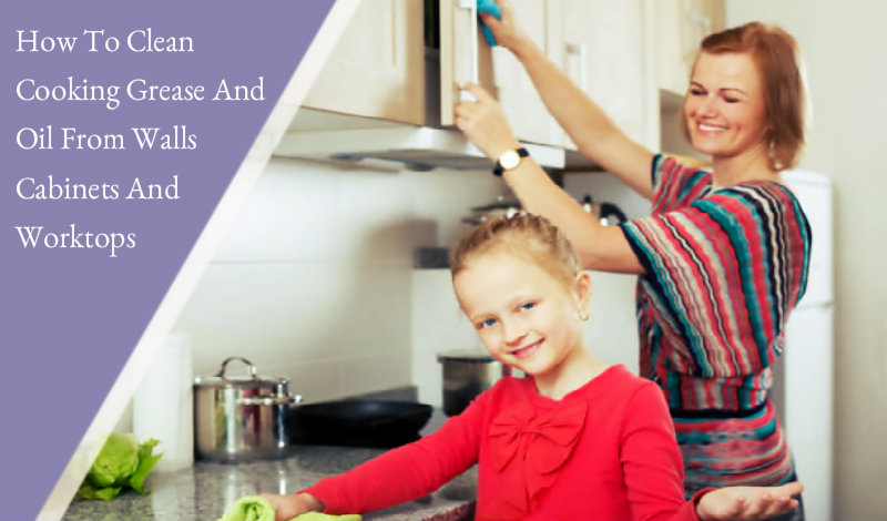 How To Clean Cooking Grease And Oil From Walls Cabinets And Worktops Bond Cleaning Sydney